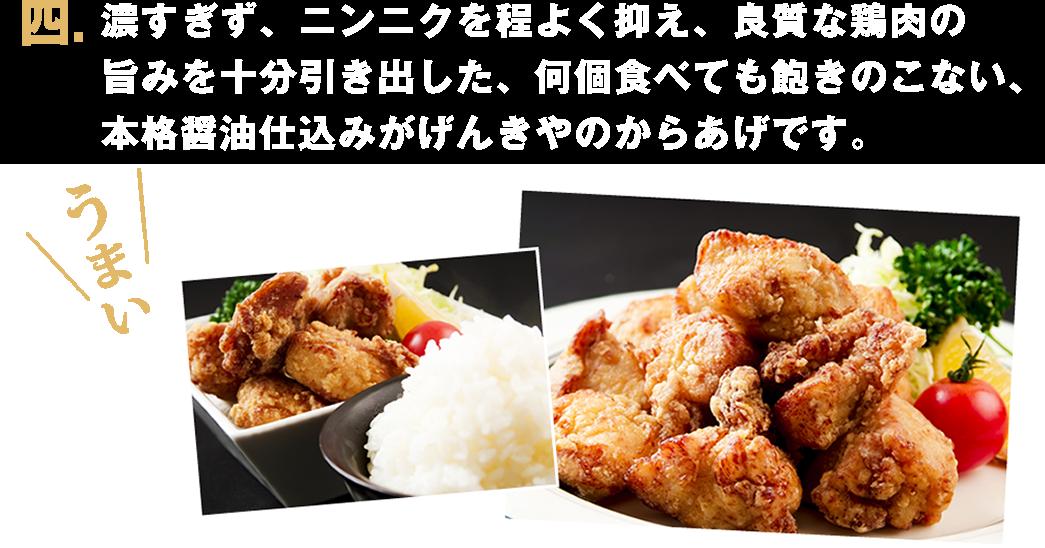 四. 濃すぎず、ニンニクを程よく抑え、良質な鶏肉の旨みを十分引き出した、何個食べても飽きのこない、本格醤油仕込みがげんきやのからあげです。